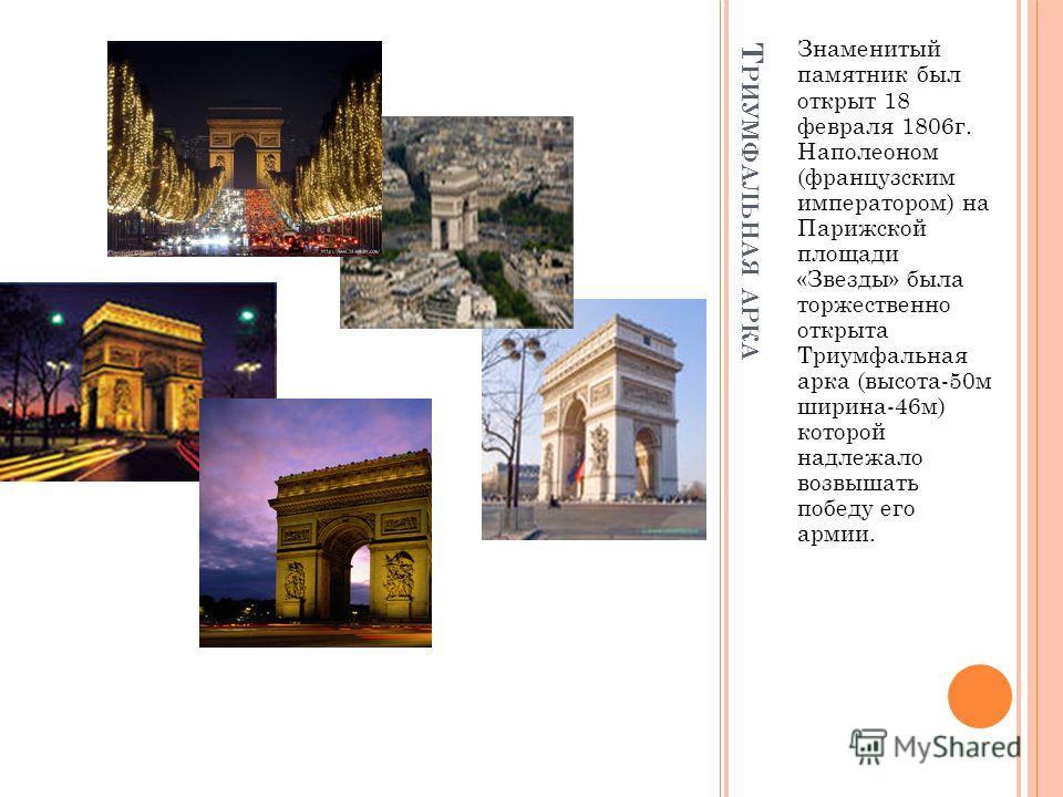 Т РИУМФАЛЬНАЯ АРКА Знаменитый памятник был открыт 18 февраля 1806г. Наполеоном (французским императором) на Парижской площади «Звезды» была торжественно открыта Триумфальная арка (высота-50м ширина-46м) которой надлежало возвышать победу его армии.