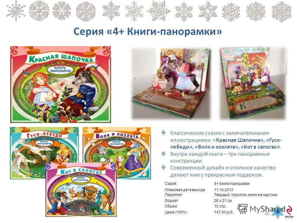 Серия «4+ Книги-панорамки» Классические сказки с замечательными иллюстрациями: «Красная Шапочка», «Гуси- лебеди», «Волк и козлята», «Кот в сапогах». Внутри каждой книги – три панорамные конструкции. Современный дизайн и отличное качество делают книгу