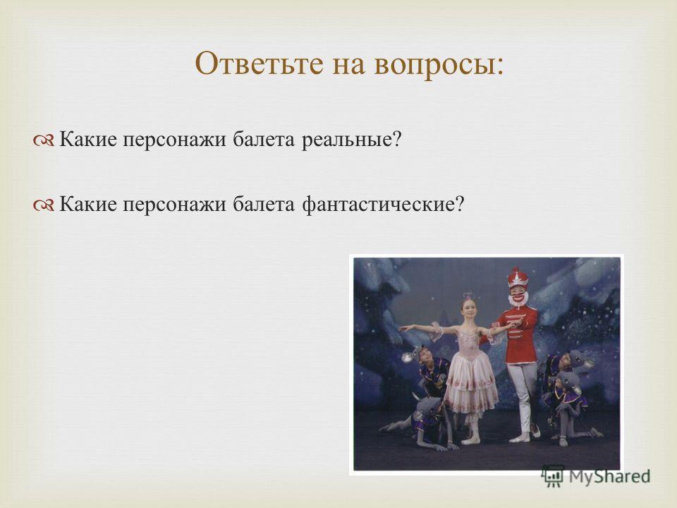 Ответьте на вопросы : Какие персонажи балета реальные ? Какие персонажи балета фантастические ?