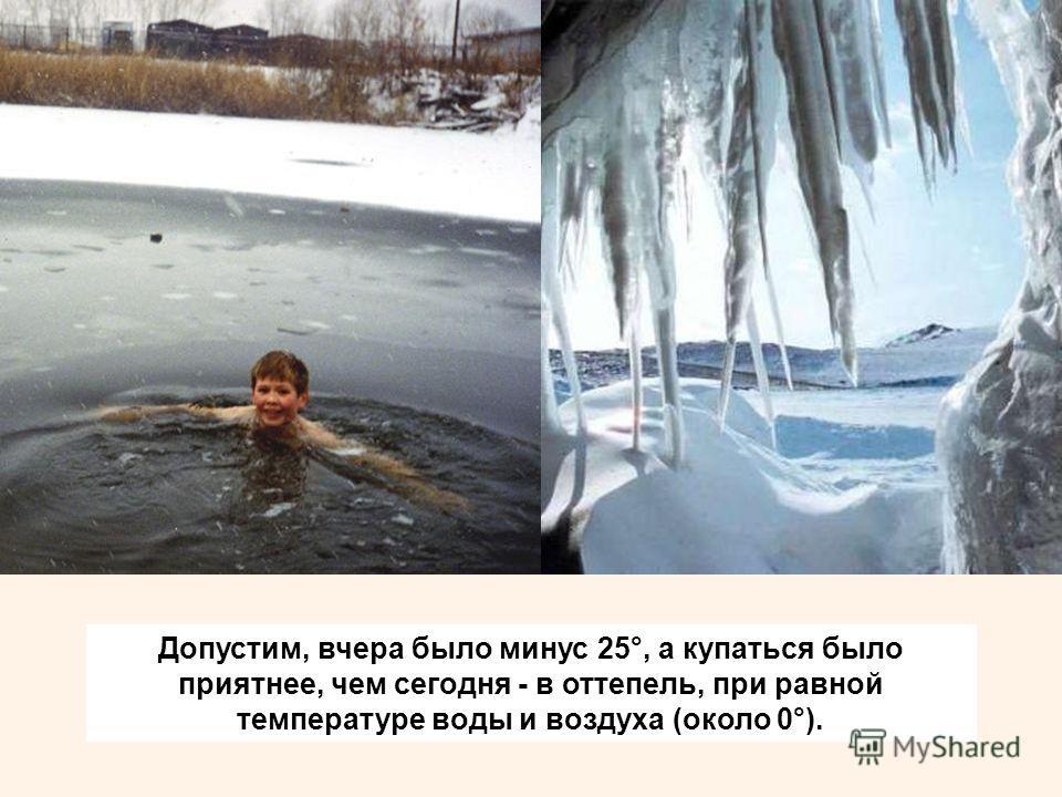 Допустим, вчера было минус 25°, а купаться было приятнее, чем сегодня - в оттепель, при равной температуре воды и воздуха (около 0°).