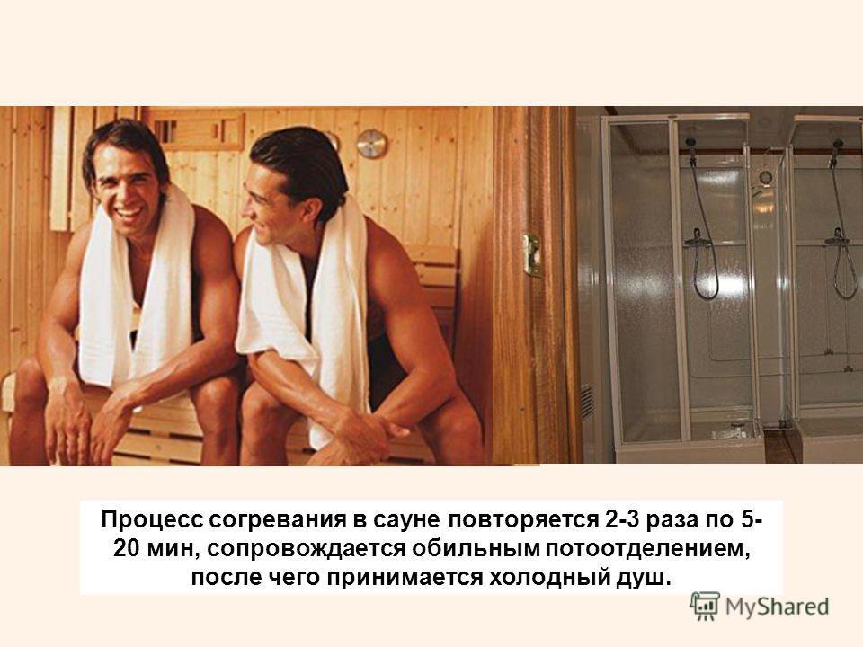 Процесс согревания в сауне повторяется 2-3 раза по 5- 20 мин, сопровождается обильным потоотделением, после чего принимается холодный душ.
