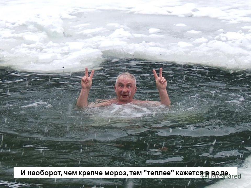 И наоборот, чем крепче мороз, тем теплее кажется в воде.