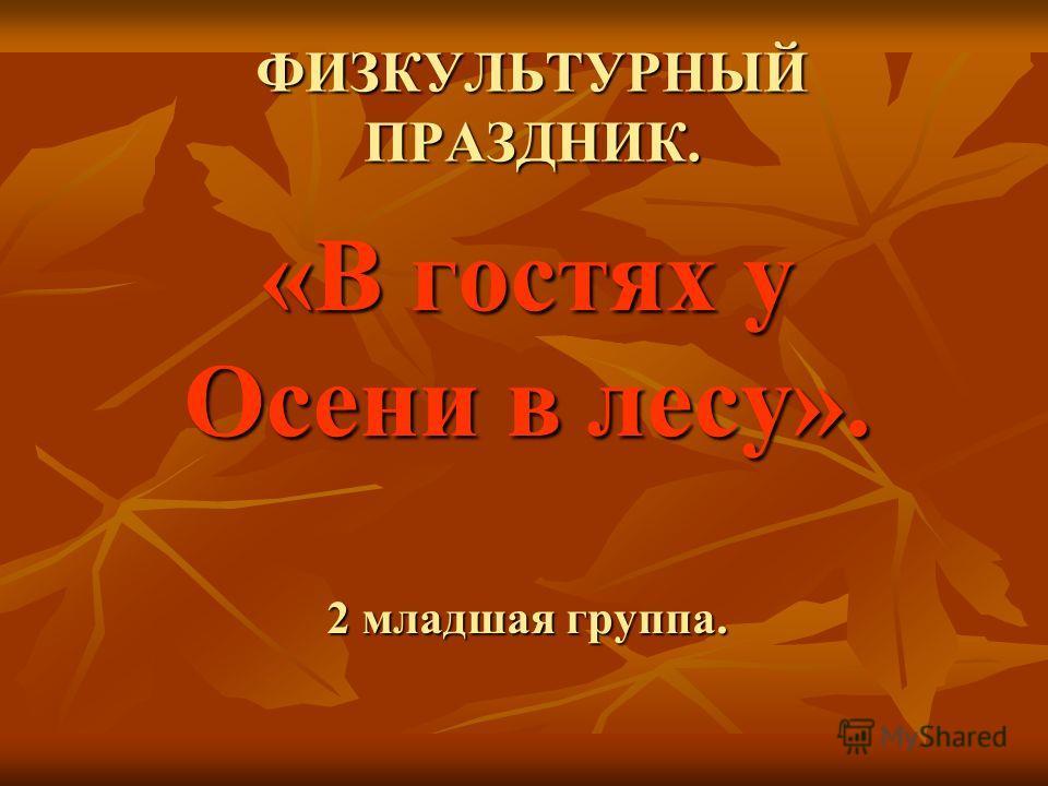 ФИЗКУЛЬТУРНЫЙ ПРАЗДНИК. «В гостях у Осени в лесу». 2 младшая группа.