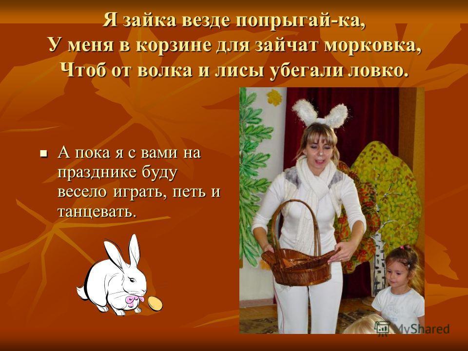 Я зайка везде попрыгай-ка, У меня в корзине для зайчат морковка, Чтоб от волка и лисы убегали ловко. А пока я с вами на празднике буду весело играть, петь и танцевать. А пока я с вами на празднике буду весело играть, петь и танцевать.