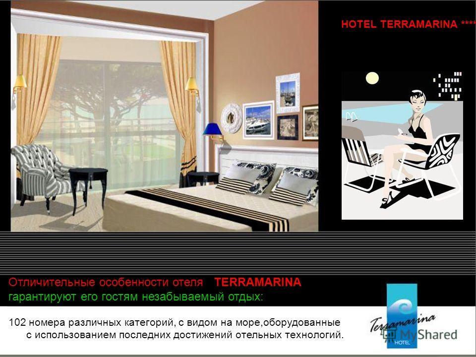 102 номера различных категорий, с видом на море,оборудованные с использованием последних достижений отельных технологий. Отличительные особенности отеля TERRAMARINA гарантируют его гостям незабываемый отдых: HOTEL TERRAMARINА ****