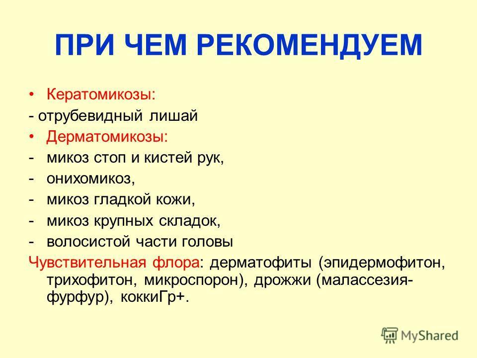 ПРИ ЧЕМ РЕКОМЕНДУЕМ Кератомикозы: - отрубевидный лишай Дерматомикозы: -микоз стоп и кистей рук, -онихомикоз, -микоз гладкой кожи, -микоз крупных складок, -волосистой части головы Чувствительная флора: дерматофиты (эпидермофитон, трихофитон, микроспор