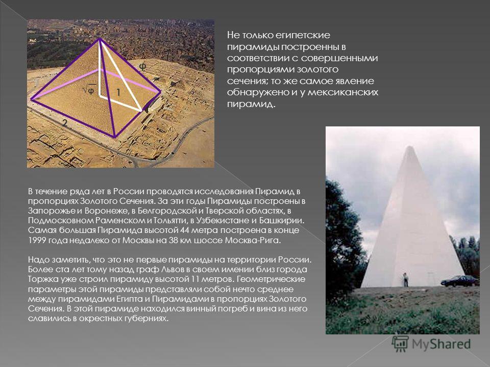 φ φ 2 1 Не только египетские пиpамиды постpоенны в соответствии с совеpшенными пpопоpциями золотого сечения; то же самое явление обнаpужено и у мексиканских пиpамид. В течение ряда лет в России проводятся исследования Пирамид в пропорциях Золотого Се