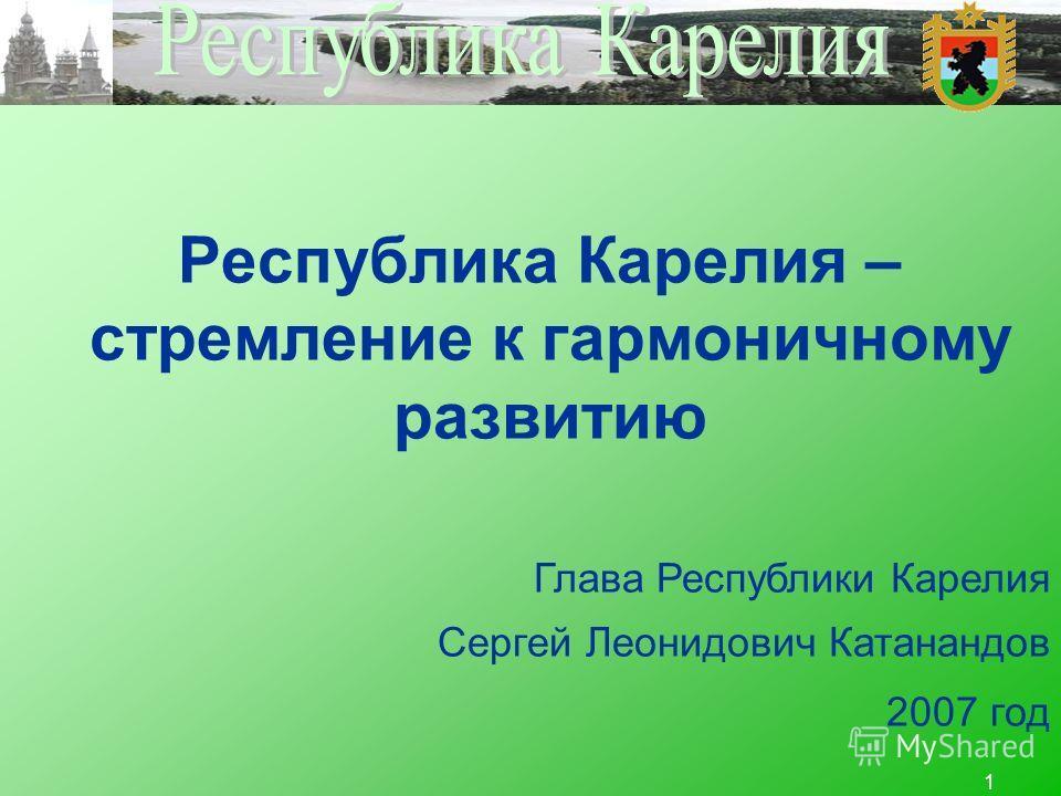 1 Республика Карелия – стремление к гармоничному развитию Глава Республики Карелия Сергей Леонидович Катанандов 2007 год