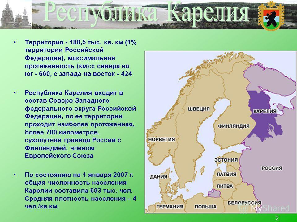 2 Территория - 180,5 тыс. кв. км (1% территории Российской Федерации), максимальная протяженность (км):с севера на юг - 660, с запада на восток - 424 Республика Карелия входит в состав Северо-Западного федерального округа Российской Федерации, по ее