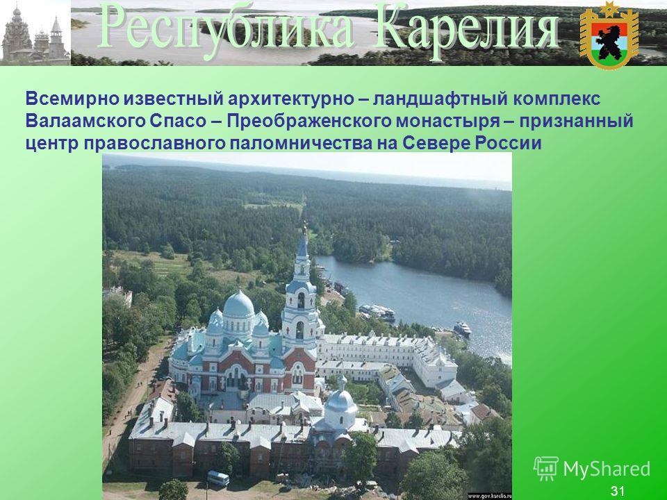 31 Всемирно известный архитектурно – ландшафтный комплекс Валаамского Спасо – Преображенского монастыря – признанный центр православного паломничества на Севере России