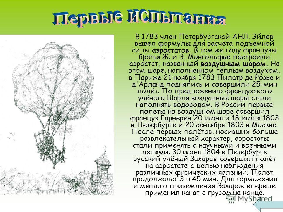 В 1783 член Петербургской АНЛ. Эйлер вывел формулы для расчёта подъёмной силы аэростатов. В том же году французы братья Ж. и Э. Монгольфье построили аэростат, названный воздушным шаром. На этом шаре, наполненном тёплым воздухом, в Париже 21 ноября 17