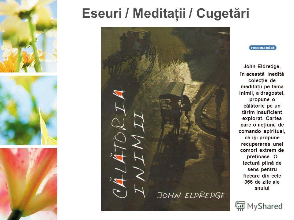 Eseuri / Meditaţii / Cugetări John Eldredge, în această inedită colecţie de meditaţii pe tema inimii, a dragostei, propune o călătorie pe un tărîm insuficient explorat. Cartea pare o acţiune de comando spiritual, ce îşi propune recuperarea unei comor