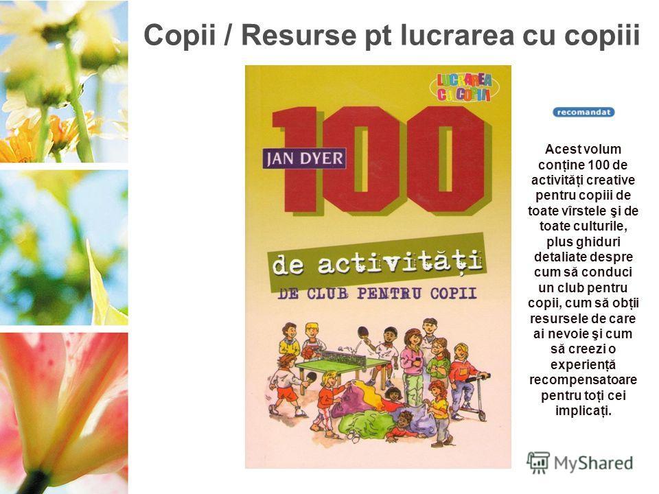 Copii / Resurse pt lucrarea cu copiii Acest volum conţine 100 de activităţi creative pentru copiii de toate vîrstele şi de toate culturile, plus ghiduri detaliate despre cum să conduci un club pentru copii, cum să obţii resursele de care ai nevoie şi