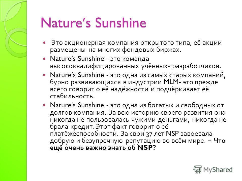 Natures Sunshine Это акционерная компания открытого типа, её акции размещены на многих фондовых биржах. Natures Sunshine - это команда высококвалифицированных учённых - разработчиков. Natures Sunshine - это одна из самых старых компаний, бурно развив
