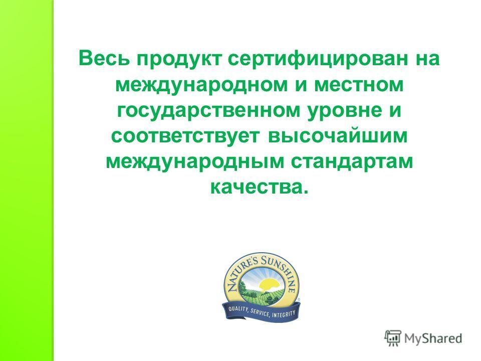 Весь продукт сертифицирован на международном и местном государственном уровне и соответствует высочайшим международным стандартам качества.