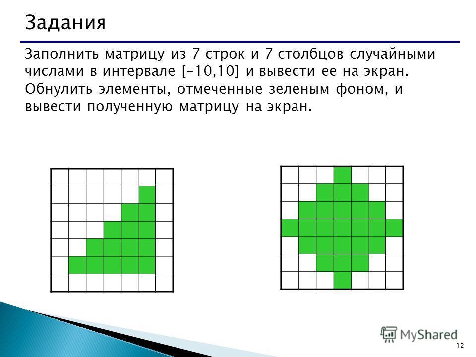 12 Задания Заполнить матрицу из 7 строк и 7 столбцов случайными числами в интервале [-10,10] и вывести ее на экран. Обнулить элементы, отмеченные зеленым фоном, и вывести полученную матрицу на экран.