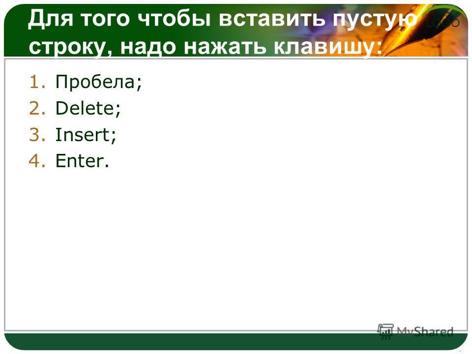 LOGO Для того чтобы вставить пустую строку, надо нажать клавишу: 1.Пробела; 2.Delete; 3.Insert; 4.Enter.