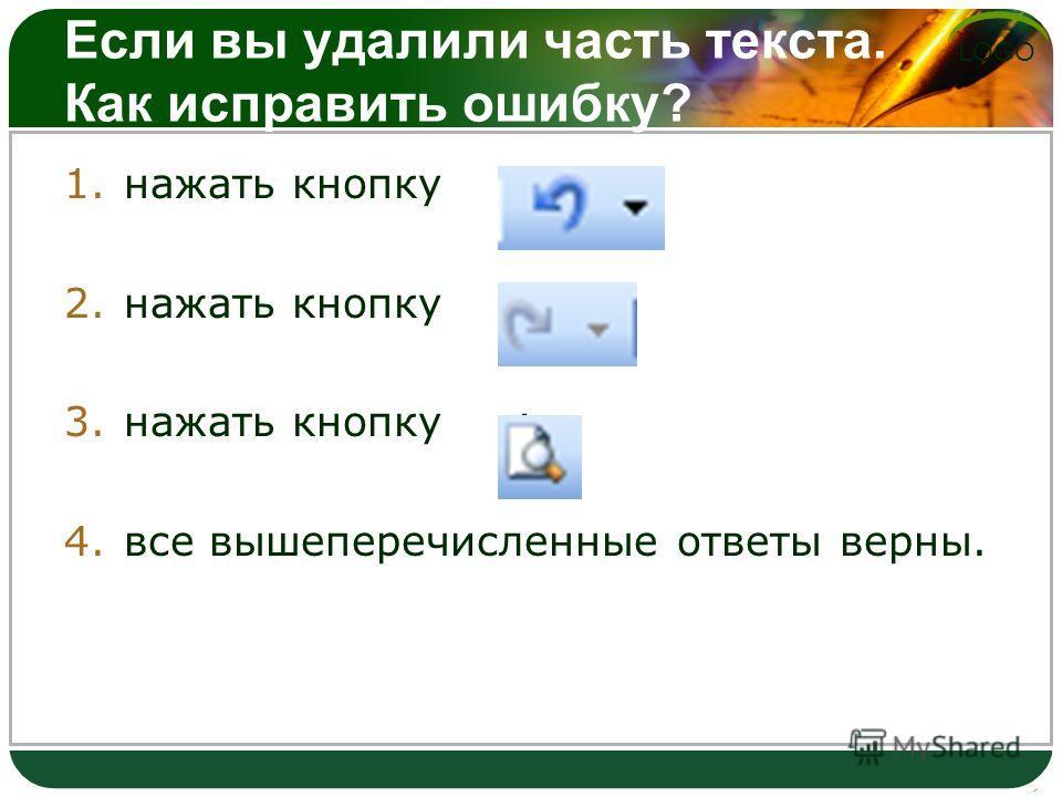 LOGO Если вы удалили часть текста. Как исправить ошибку? 1.нажать кнопку ; 2.нажать кнопку ; 3.нажать кнопку ; 4.все вышеперечисленные ответы верны.