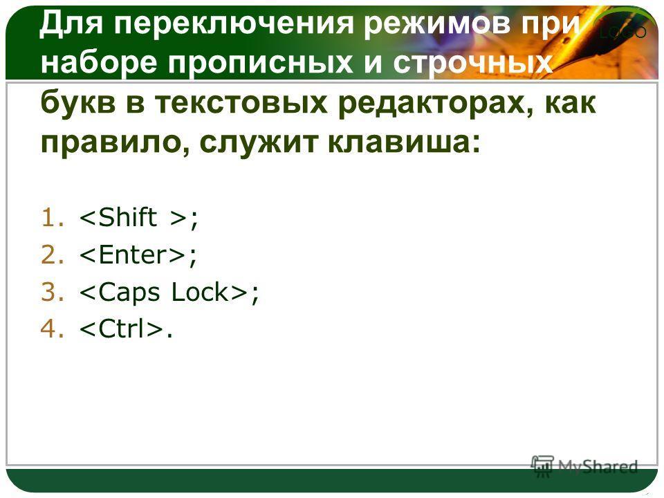 LOGO Для переключения режимов при наборе прописных и строчных букв в текстовых редакторах, как правило, служит клавиша: 1. ; 2. ; 3. ; 4..