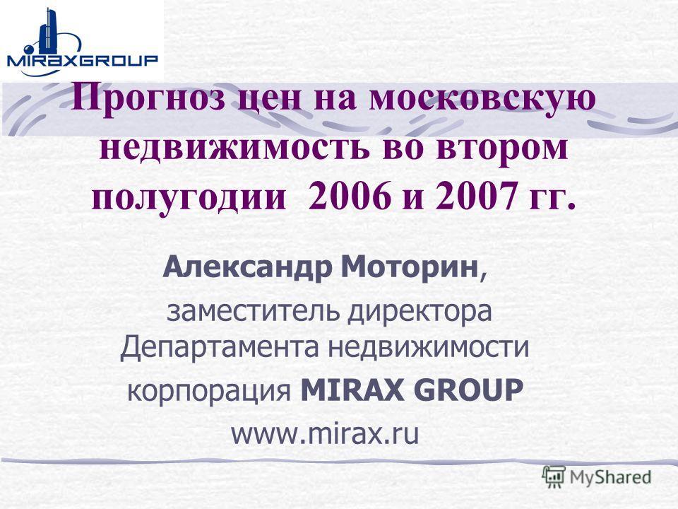 Прогноз цен на московскую недвижимость во втором полугодии 2006 и 2007 гг. Александр Моторин, заместитель директора Департамента недвижимости корпорация MIRAX GROUP www.mirax.ru