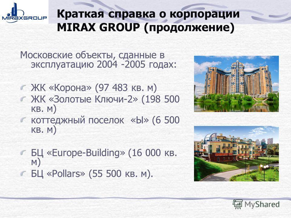 Краткая справка о корпорации MIRAX GROUP (продолжение) Московские объекты, сданные в эксплуатацию 2004 -2005 годах: ЖК «Корона» (97 483 кв. м) ЖК «Золотые Ключи-2» (198 500 кв. м) коттеджный поселок «Ы» (6 500 кв. м) БЦ «Europe-Building» (16 000 кв.