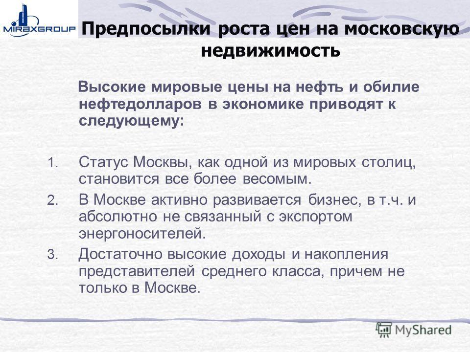 Предпосылки роста цен на московскую недвижимость Высокие мировые цены на нефть и обилие нефтедолларов в экономике приводят к следующему: 1. Статус Москвы, как одной из мировых столиц, становится все более весомым. 2. В Москве активно развивается бизн