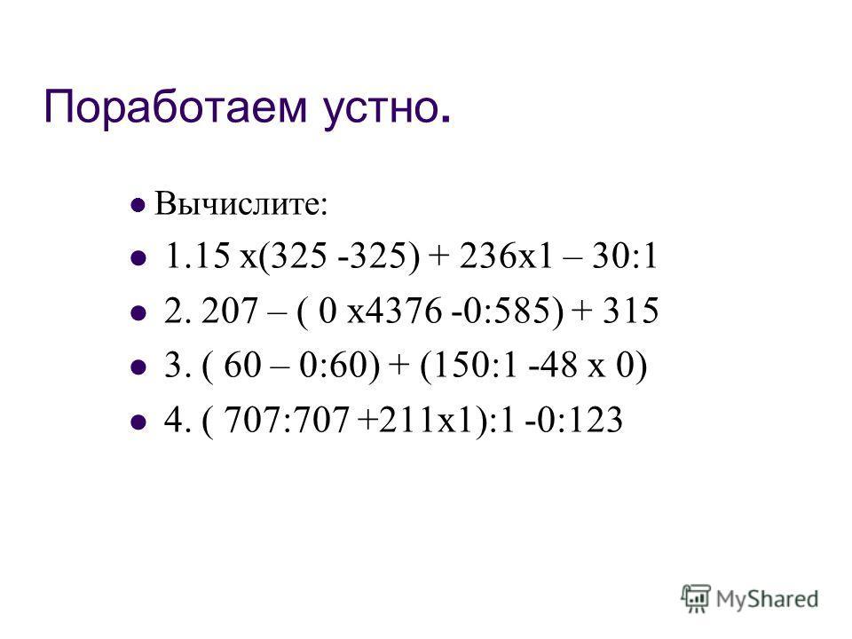 Поработаем устно. Вычислите: 1.15 х(325 -325) + 236х1 – 30:1 2. 207 – ( 0 х4376 -0:585) + 315 3. ( 60 – 0:60) + (150:1 -48 х 0) 4. ( 707:707 +211х1):1 -0:123