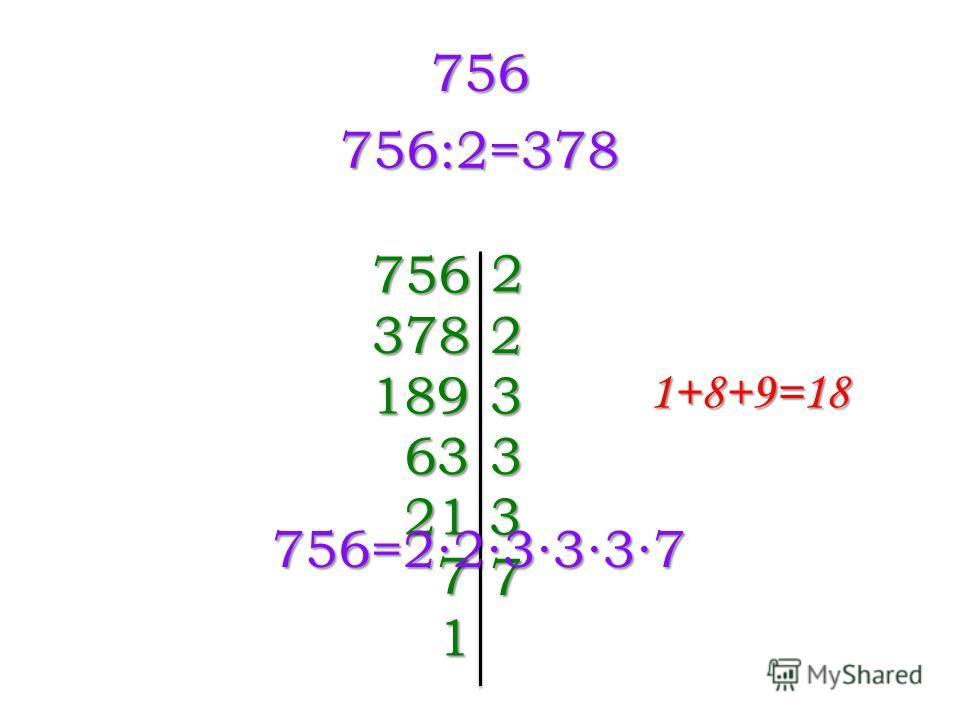 756 756:2=378 756 2 3782 1893 1+8+9=18 633 213 7 7 1 756=223337