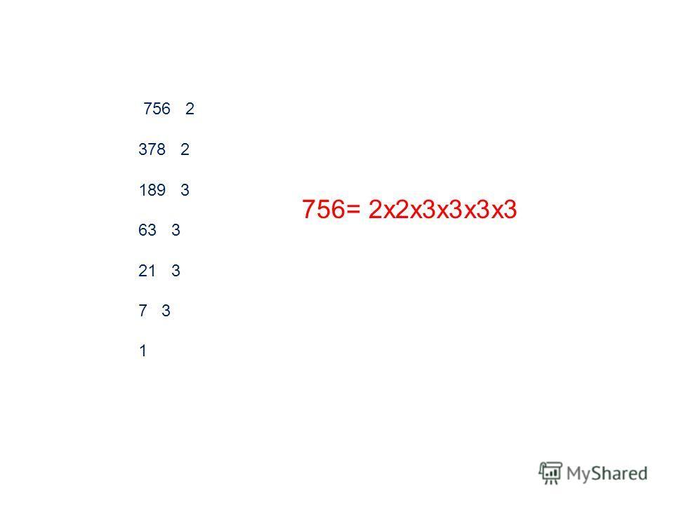 756 2 378 2 189 3 63 3 21 3 7 3 1 756= 2х2х3х3х3х3