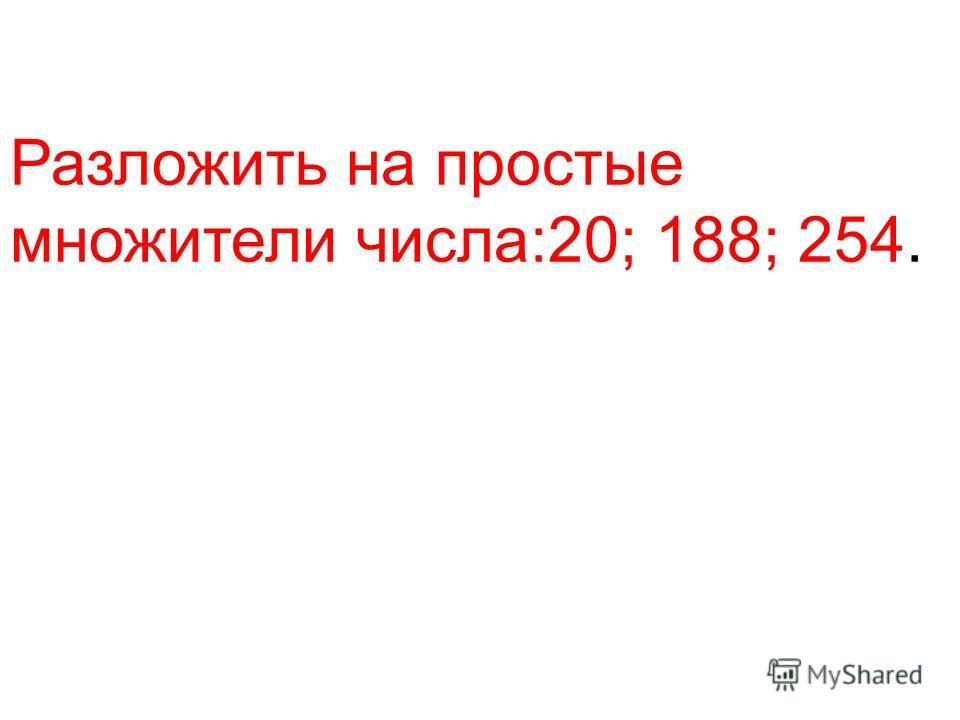 Разложить на простые множители числа:20; 188; 254.
