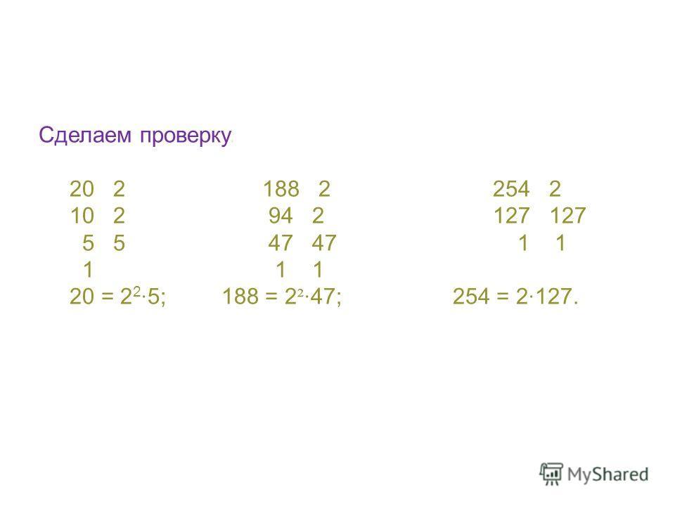 Сделаем проверку. 20 2 188 2 254 2 10 2 94 2 127 127 5 5 47 47 1 1 1 1 1 20 = 2 2 5; 188 = 2 ² 47; 254 = 2 127.