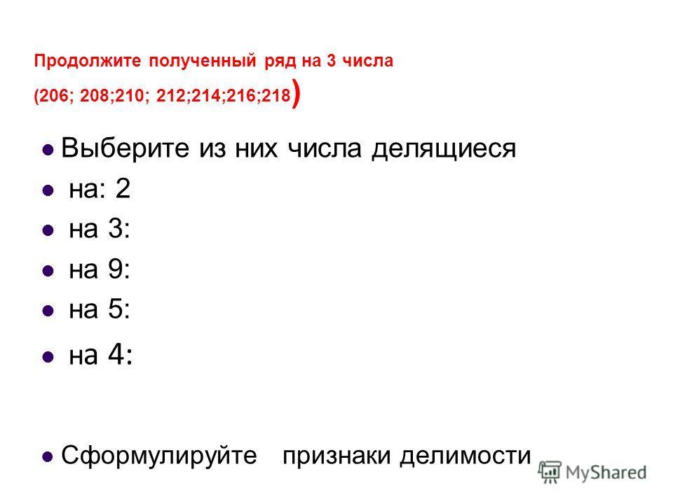 Продолжите полученный ряд на 3 числа (206; 208;210; 212;214;216;218 ) Выберите из них числа делящиеся на: 2 на 3: на 9: на 5: н а 4: Сформулируйте признаки делимости