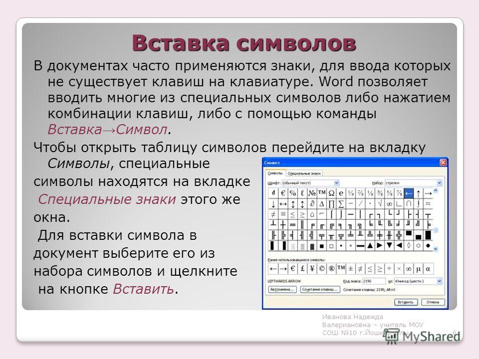 Иванова Надежда Валериановна - учитель МОУ СОШ 10 г.Йошкар-Олы Вставка символов В документах часто применяются знаки, для ввода которых не существует клавиш на клавиатуре. Word позволяет вводить многие из специальных символов либо нажатием комбинации