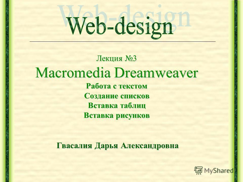 Лекция 3 Macromedia Dreamweaver Работа с текстом Создание списков Вставка таблиц Вставка рисунков Гвасалия Дарья Александровна