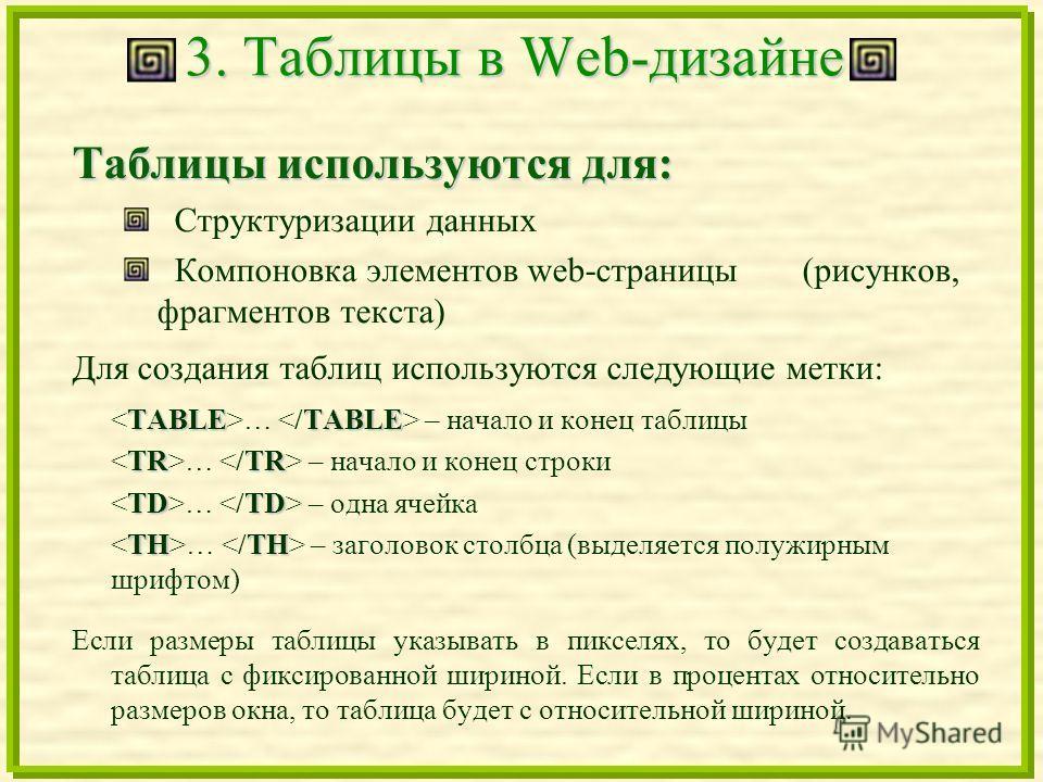 3. Таблицы в Web-дизайне Таблицы используются для: Структуризации данных Компоновка элементов web-страницы (рисунков, фрагментов текста) Для создания таблиц используются следующие метки: TABLETABLE … – начало и конец таблицы TRTR … – начало и конец с