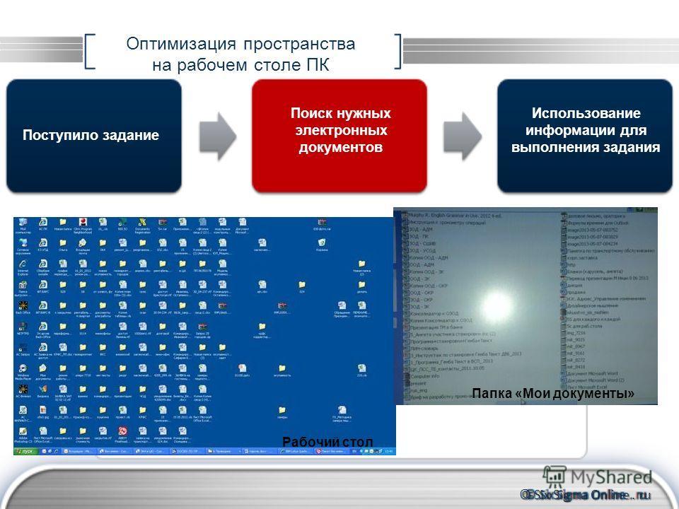 © Six Sigma Online. ru Оптимизация пространства на рабочем столе ПК Поступило задание Использование информации для выполнения задания Поиск нужных электронных документов Папка «Мои документы» Рабочий стол
