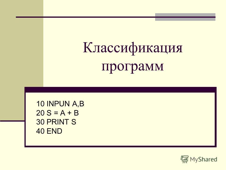 Классификация программ 10 INPUN A,B 20 S = A + B 30 PRINT S 40 END