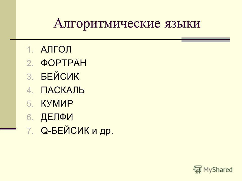 Алгоритмические языки 1. АЛГОЛ 2. ФОРТРАН 3. БЕЙСИК 4. ПАСКАЛЬ 5. КУМИР 6. ДЕЛФИ 7. Q-БЕЙСИК и др.