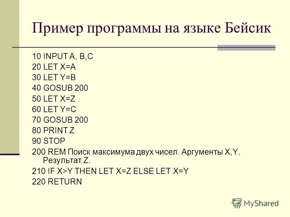 Пример программы на языке Бейсик 10 INPUT A, B,C 20 LET X=A 30 LET Y=B 40 GOSUB 200 50 LET X=Z 60 LET Y=C 70 GOSUB 200 80 PRINT Z 90 STOP 200 REM Поиск максимума двух чисел. Аргументы X,Y. Результат Z. 210 IF X>Y THEN LET X=Z ELSE LET X=Y 220 RETURN