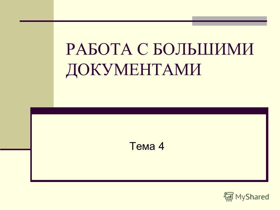 РАБОТА С БОЛЬШИМИ ДОКУМЕНТАМИ Тема 4