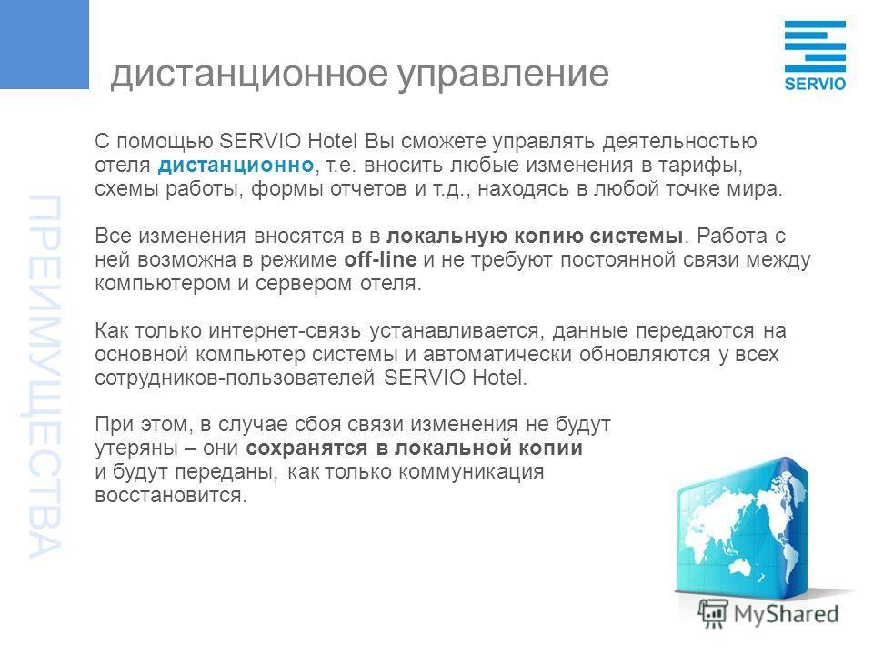 С помощью SERVIO Hotel Вы сможете управлять деятельностью отеля дистанционно, т.е. вносить любые изменения в тарифы, схемы работы, формы отчетов и т.д., находясь в любой точке мира. Все изменения вносятся в в локальную копию системы. Работа с ней воз