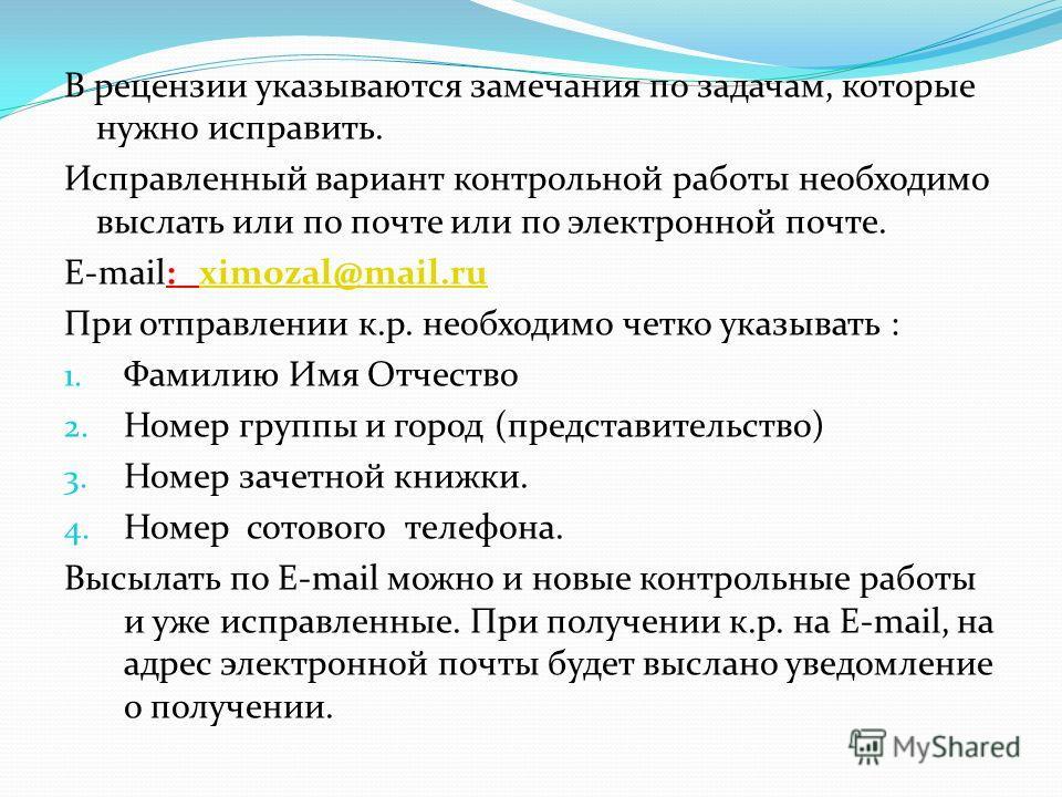 В рецензии указываются замечания по задачам, которые нужно исправить. Исправленный вариант контрольной работы необходимо выслать или по почте или по электронной почте. E-mail: ximozal@mail.ruximozal@mail.ru При отправлении к.р. необходимо четко указы