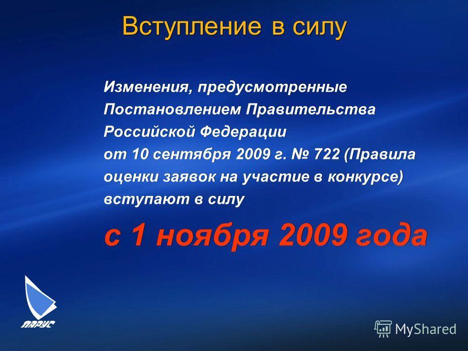 Вступление в силу Изменения, предусмотренные Постановлением Правительства Российской Федерации от 10 сентября 2009 г. 722 (Правила оценки заявок на участие в конкурсе) вступают в силу с 1 ноября 2009 года Изменения, предусмотренные Постановлением Пра