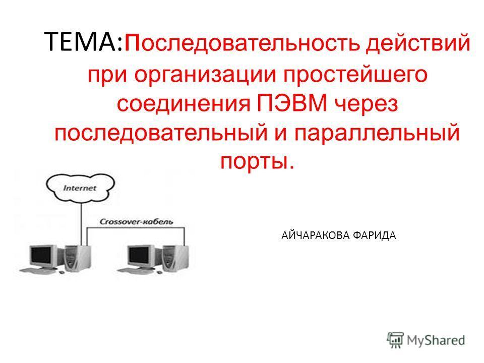 ТЕМА: п оследовательность действий при организации простейшего соединения ПЭВМ через последовательный и параллельный порты. АЙЧАРАКОВА ФАРИДА