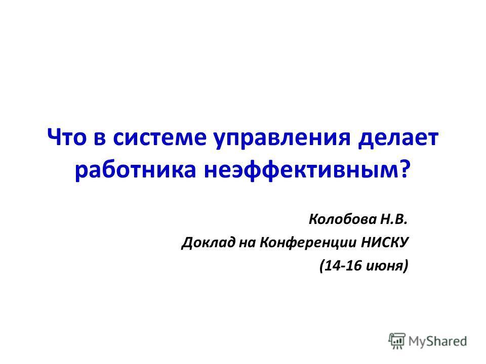 Что в системе управления делает работника неэффективным? Колобова Н.В. Доклад на Конференции НИСКУ (14-16 июня)