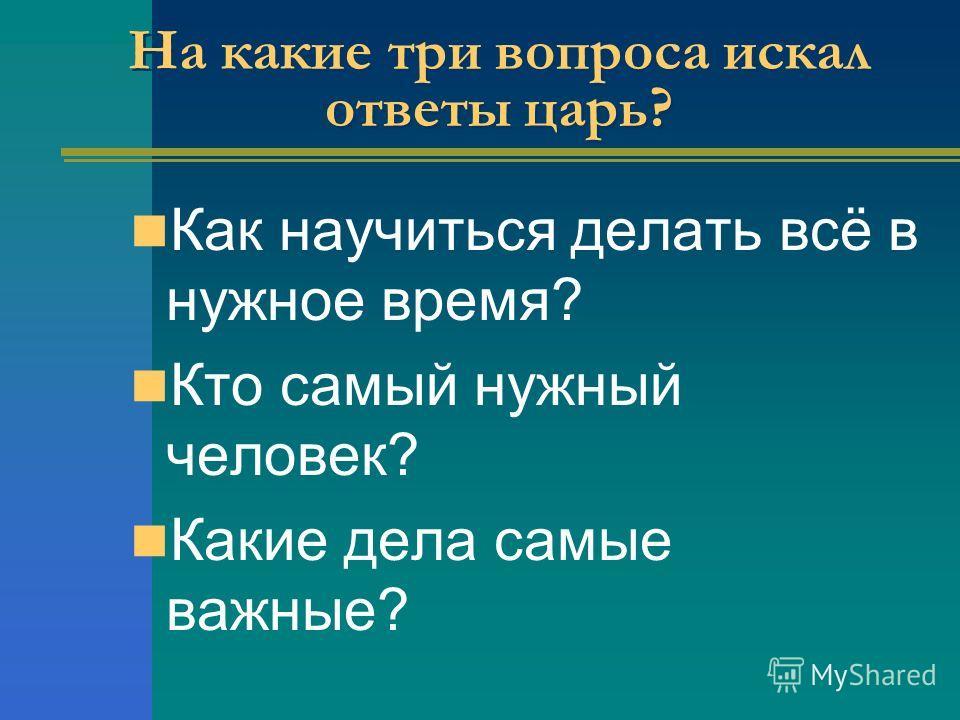 На какие три вопроса искал ответы царь? Как научиться делать всё в нужное время? Кто самый нужный человек? Какие дела самые важные?