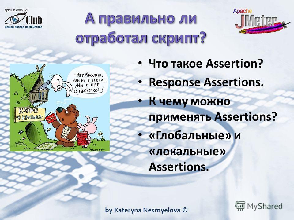 by Kateryna Nesmyelova © Что такое Assertion? Response Assertions. К чему можно применять Assertions? «Глобальные» и «локальные» Assertions.