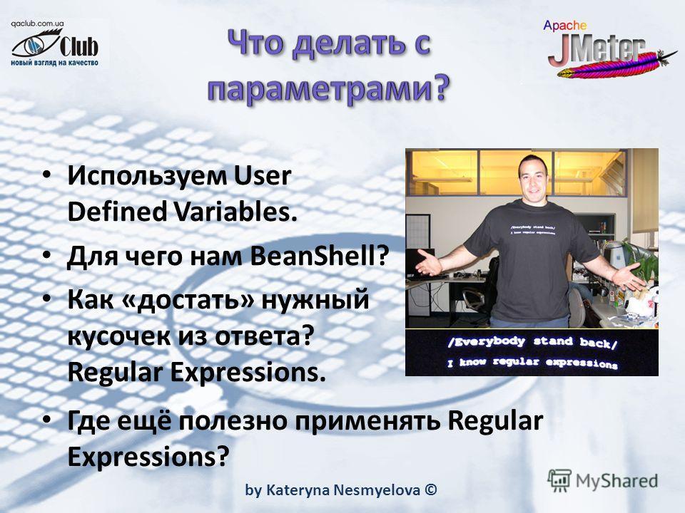 by Kateryna Nesmyelova © Используем User Defined Variables. Для чего нам BeanShell? Как «достать» нужный кусочек из ответа? Regular Expressions. Где ещё полезно применять Regular Expressions?