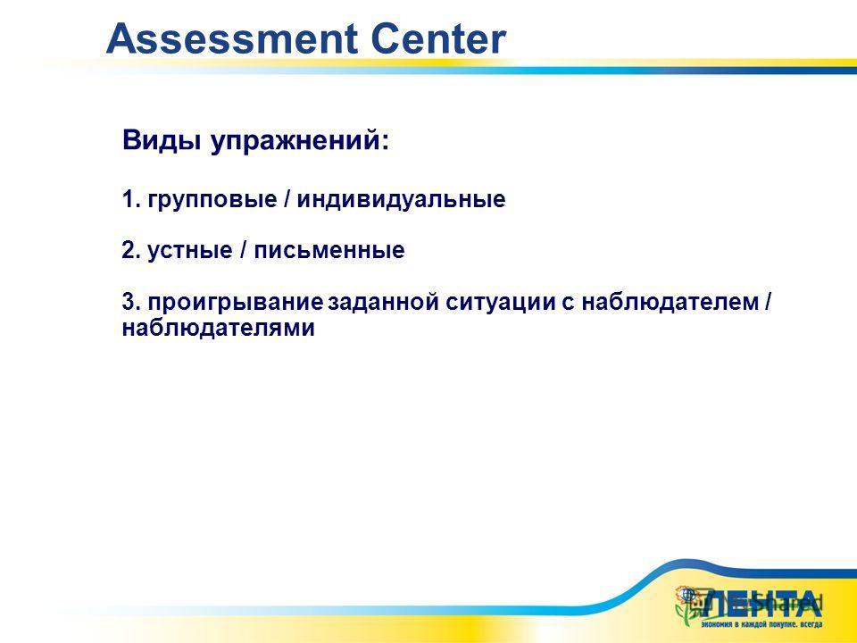 Виды упражнений: 1. групповые / индивидуальные 2. устные / письменные 3. проигрывание заданной ситуации с наблюдателем / наблюдателями Assessment Center