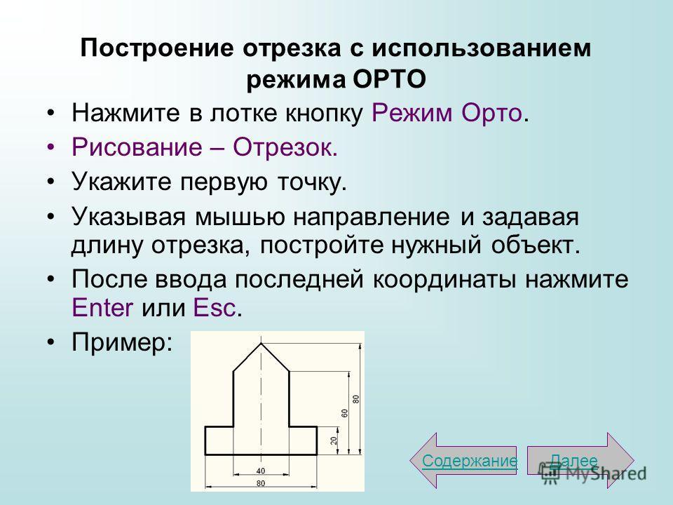 Построение отрезка с использованием режима ОРТО Нажмите в лотке кнопку Режим Орто. Рисование – Отрезок. Укажите первую точку. Указывая мышью направление и задавая длину отрезка, постройте нужный объект. После ввода последней координаты нажмите Enter